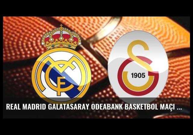Real Madrid Galatasaray Odeabank basketbol maçı saat kaçta hangi kanalda?