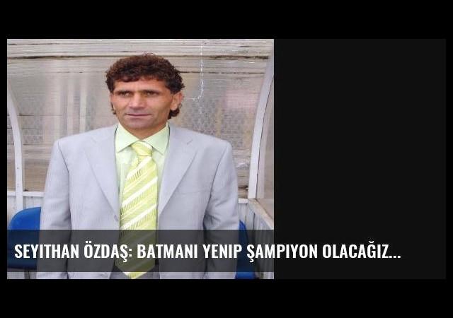 Seyithan Özdaş: Batmanı Yenip Şampiyon Olacağız
