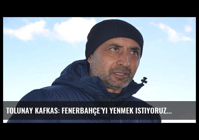 Tolunay Kafkas: Fenerbahçe'yi yenmek istiyoruz