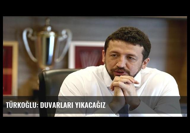 Türkoğlu: Duvarları yıkacağız
