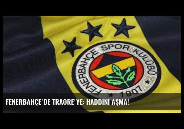 Fenerbahçe'de Traore'ye: Haddini aşma!