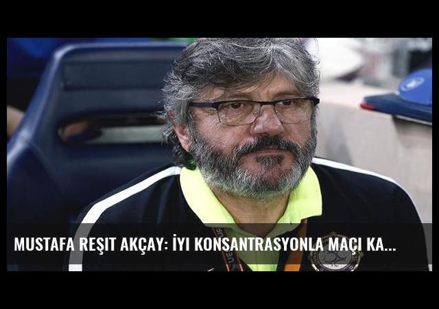 Mustafa Reşit Akçay: İyi konsantrasyonla maçı kazandık ama...