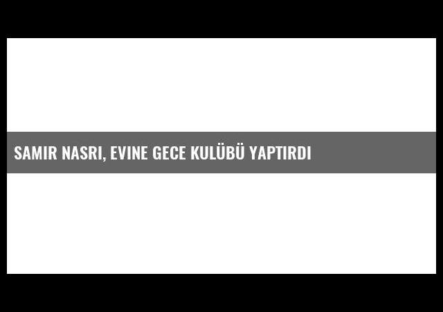 Samir Nasri, Evine Gece Kulübü Yaptırdı