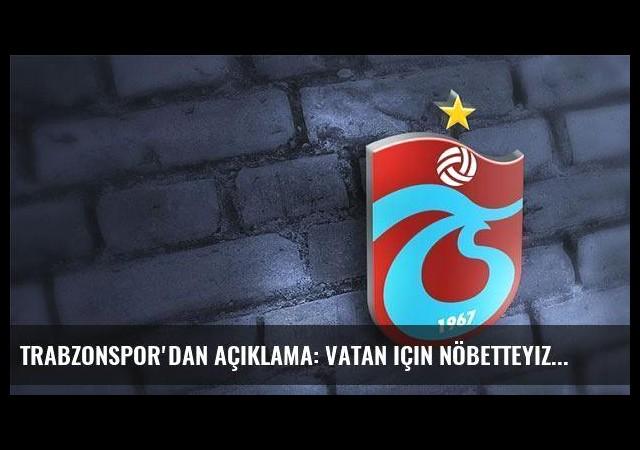 Trabzonspor'dan açıklama: Vatan için nöbetteyiz