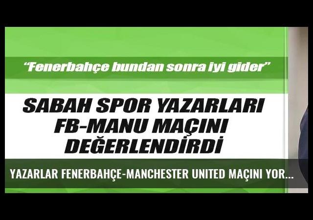 Yazarlar Fenerbahçe-Manchester United maçını yorumladı