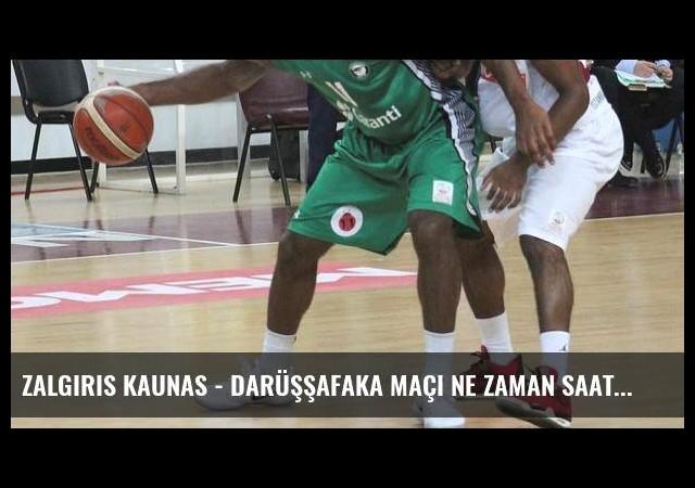 Zalgiris Kaunas - Darüşşafaka maçı ne zaman saat kaçta hangi kanalda? (Canlı)