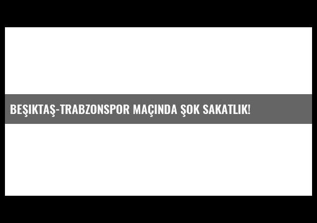 Beşiktaş-Trabzonspor maçında şok sakatlık!