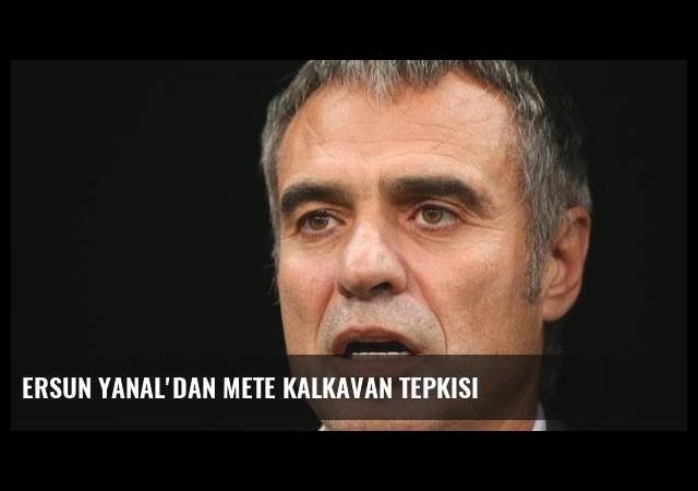 Ersun Yanal'dan Mete Kalkavan tepkisi