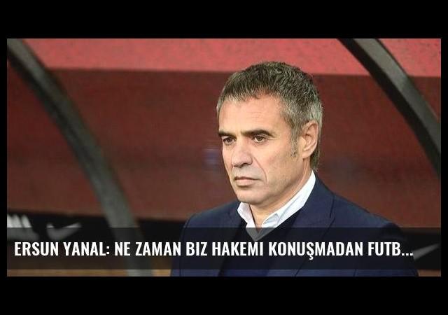 Ersun Yanal: Ne zaman biz hakemi konuşmadan futbolu konuşacağız?