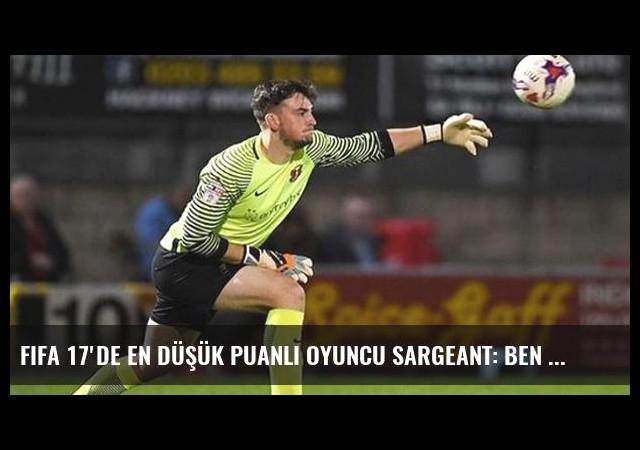 FIFA 17'de En Düşük Puanlı Oyuncu Sargeant: Ben Bile Kendimi Transfer Etmem