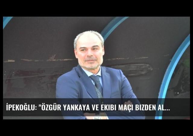 İpekoğlu: 'Özgür Yankaya ve Ekibi Maçı Bizden Alıp Eskişehirspor'a Verdi'