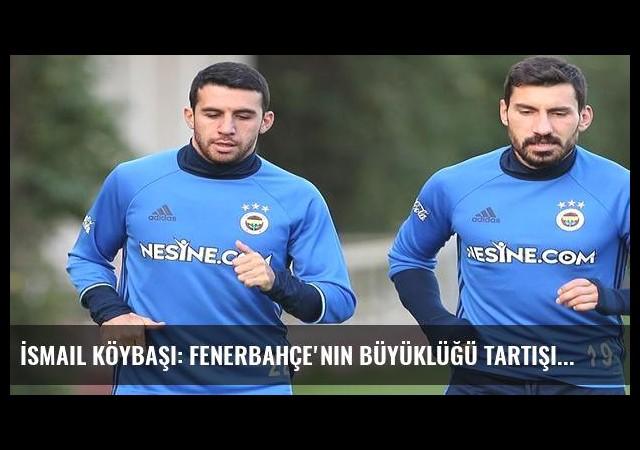 İsmail Köybaşı: Fenerbahçe'nin büyüklüğü tartışılmaz