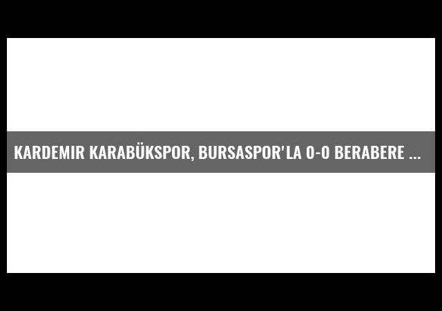 Kardemir Karabükspor, Bursaspor'la 0-0 Berabere Kaldı