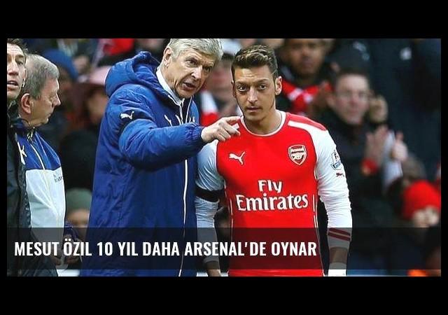 Mesut Özil 10 yıl daha Arsenal'de oynar