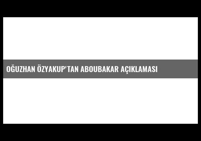 Oğuzhan Özyakup'tan Aboubakar açıklaması