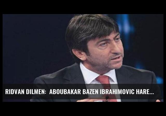 Rıdvan Dilmen:  Aboubakar bazen Ibrahimovic hareketleri yapıyor