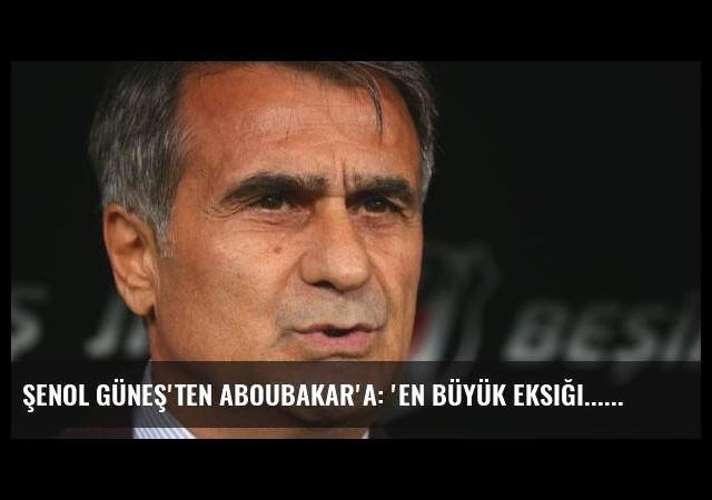 Şenol Güneş'ten Aboubakar'a: 'En büyük eksiği...'