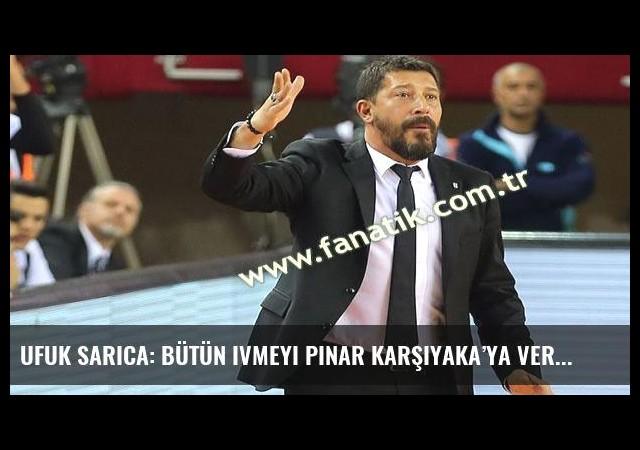 Ufuk Sarıca: Bütün ivmeyi Pınar Karşıyaka'ya verdik