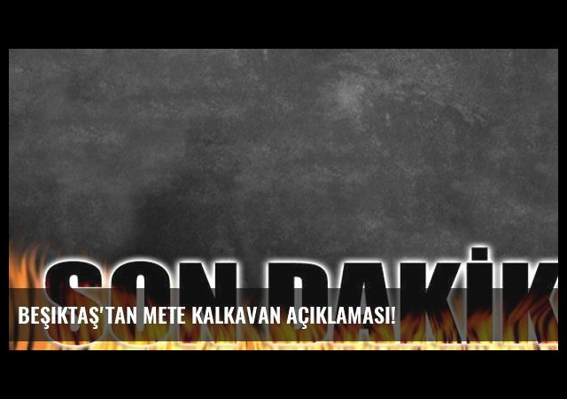 Beşiktaş'tan Mete Kalkavan açıklaması!
