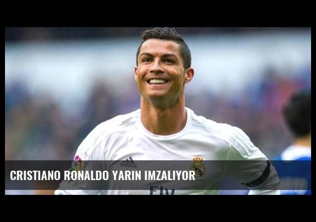 Cristiano Ronaldo yarın imzalıyor