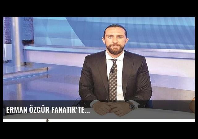 Erman Özgür Fanatik'te...