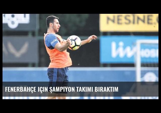Fenerbahçe için şampiyon takımı bıraktım