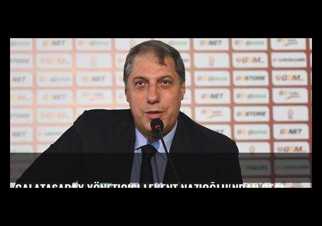 Galatasaray Yöneticisi Levent Nazioğlu'ndan Beşiktaş hakkında şok söz