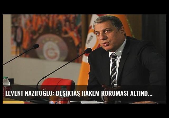 Levent Nazifoğlu: Beşiktaş hakem koruması altında