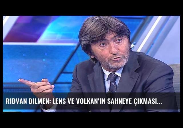 Rıdvan Dilmen: Lens ve Volkan'ın sahneye çıkması lazım
