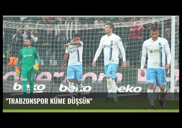 'Trabzonspor küme düşsün'