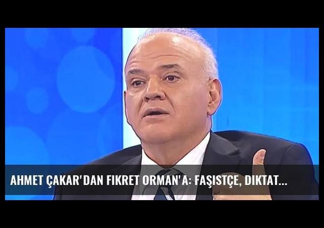 Ahmet Çakar'dan Fikret Orman'a: Faşistçe, Diktatörce Karar Alıyor