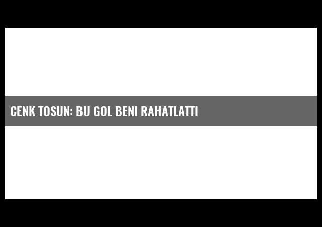 Cenk Tosun: Bu gol beni rahatlattı