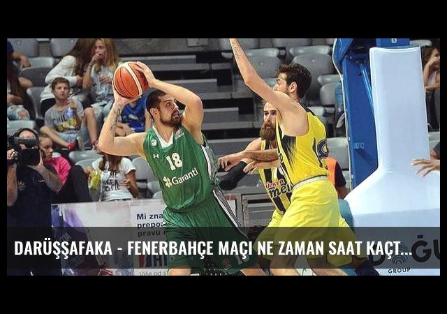 Darüşşafaka - Fenerbahçe maçı ne zaman saat kaçta hangi kanalda? (Canlı)