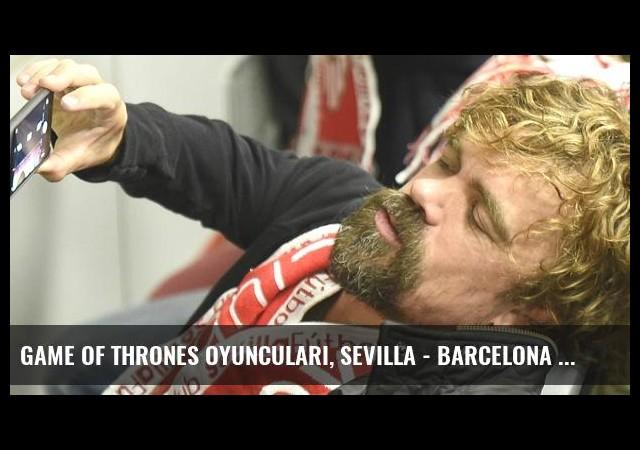 Game Of Thrones Oyuncuları, Sevilla - Barcelona Maçını İzledi
