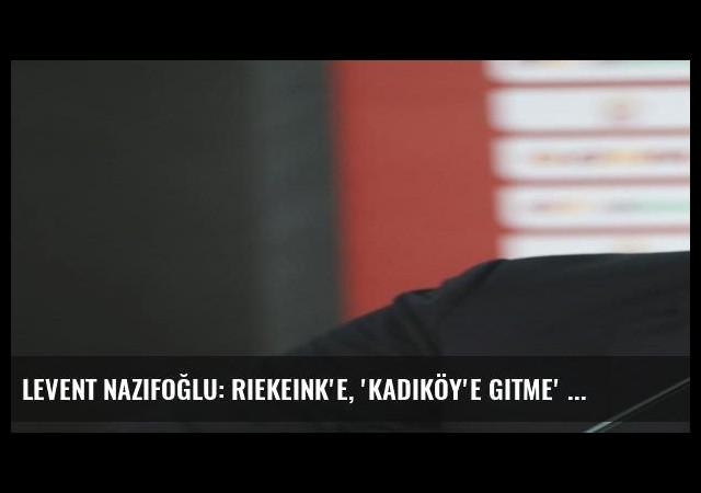Levent Nazifoğlu: Riekeink'e, 'Kadıköy'e gitme' dedim