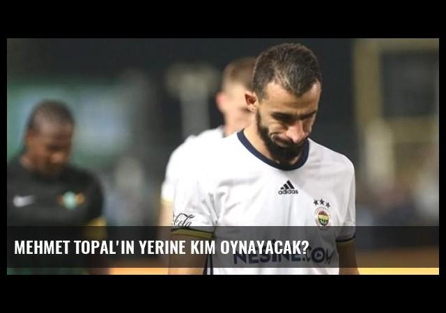 Mehmet Topal'ın yerine kim oynayacak?