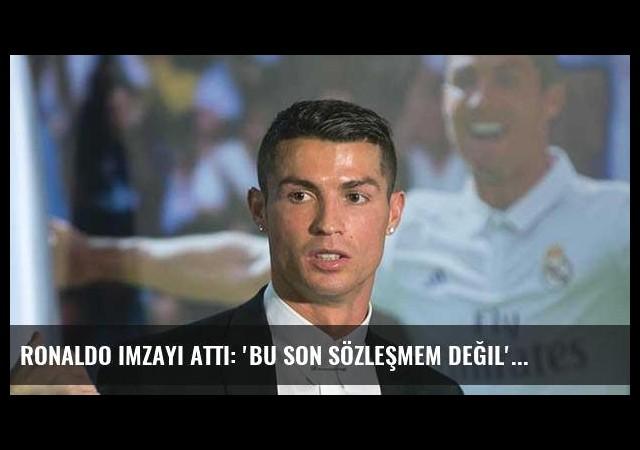 Ronaldo imzayı attı: 'Bu son sözleşmem değil'