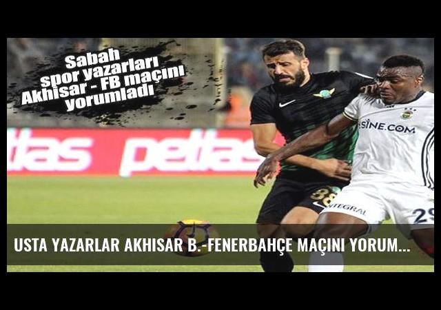 Usta yazarlar Akhisar B.-Fenerbahçe maçını yorumladı