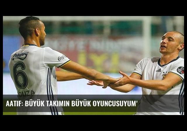 Aatif: Büyük takımın büyük oyuncusuyum'