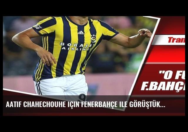 Aatif Chahechouhe için Fenerbahçe ile görüştük