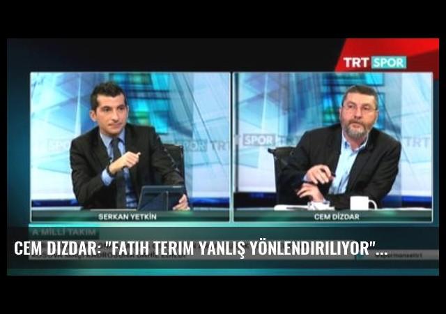Cem Dizdar: 'Fatih Terim Yanlış Yönlendiriliyor'