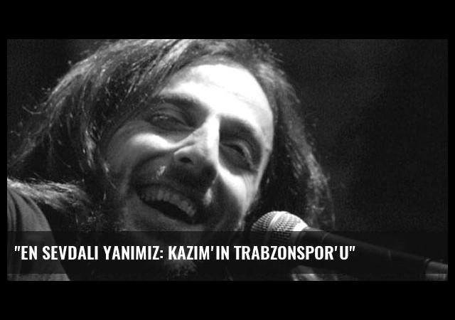 'En Sevdali Yanımız: Kazım'ın Trabzonspor'u'