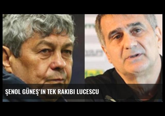 Şenol Güneş'in tek rakibi Lucescu