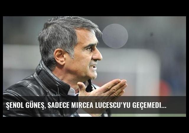 Şenol Güneş, Sadece Mircea Lucescu'yu Geçemedi