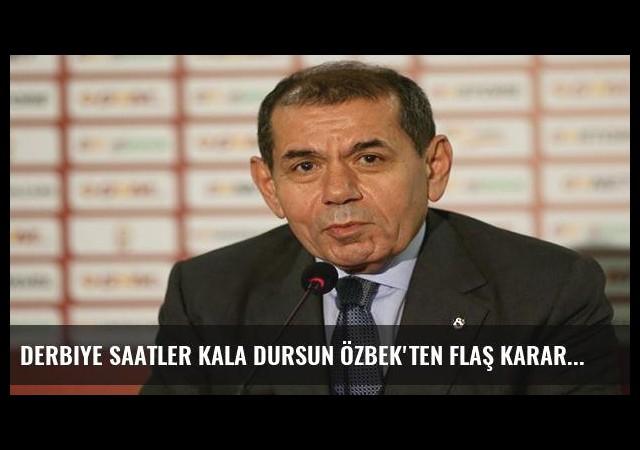 Derbiye saatler kala Dursun Özbek'ten flaş karar!