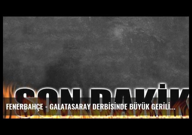 FENERBAHÇE - GALATASARAY DERBİSİNDE BÜYÜK GERİLİM!