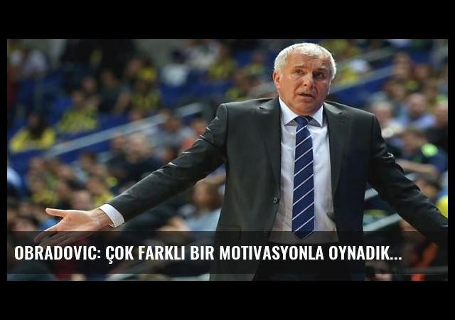 Obradovic: Çok farklı bir motivasyonla oynadık