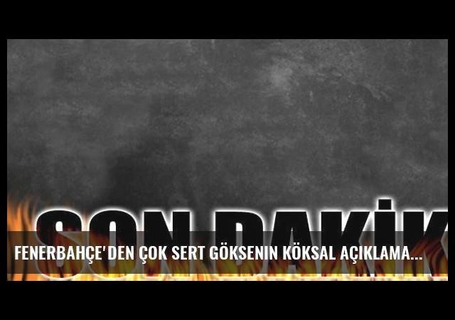 Fenerbahçe'den çok sert Göksenin Köksal açıklaması