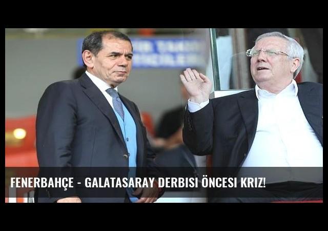 Fenerbahçe - Galatasaray derbisi öncesi kriz!