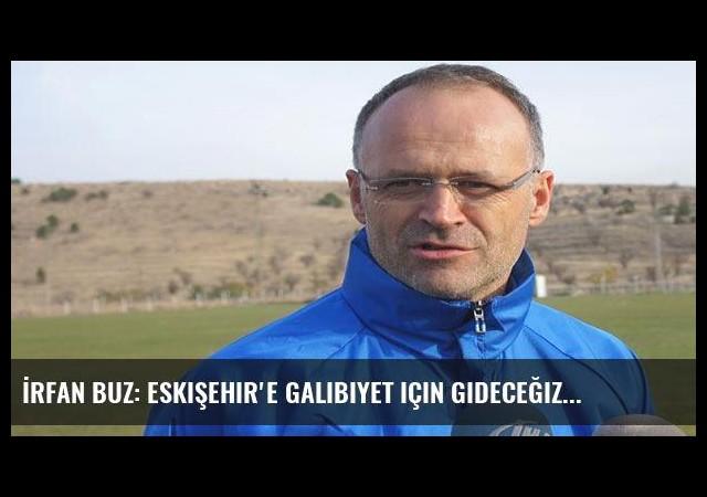 İrfan Buz: Eskişehir'e galibiyet için gideceğiz